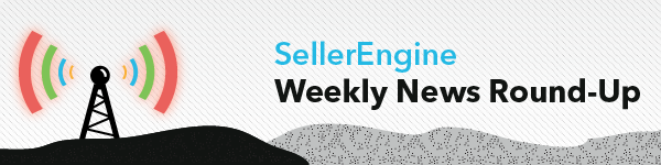 SellerEngine Weekly News Round-Up